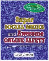 Get Ahead in Computing: Super Social Media and Awesome Online Safety by Clive Gifford