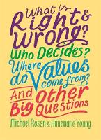 What is Right and Wrong? Who Decides? Where Do Values Come From? And Other Big Questions by Michael Rosen, Ms Annemarie Young