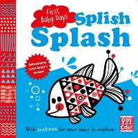 First Baby Days: Splish Splash A touch-and-feel board book for your baby to explore by Pat-a-Cake