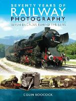 Seventy Years of Railway Photography Seven Decades Behind the Lens by Colin Boocock