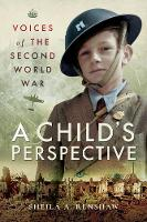 Voices of the Second World War A Child's Perspective by Sheila A. Renshaw
