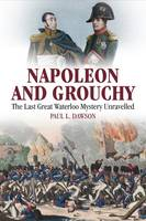 Napoleon and Grouchy The Last Great Waterloo Mystery Unravelled by Paul L. Dawson
