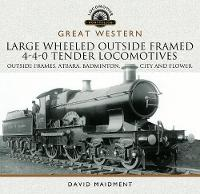 Great Western Large Wheeled Outside Framed 4-4-0 Tender Locomotives Atbara, Badminton, City and Flower Classes by David Maidment