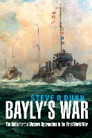 Bayly's War The Battle for the Western Approaches in the First World War by Steve Dunn
