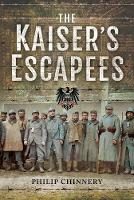 The Kaiser's Escapees Allied POW escape attempts during the First World War by Philip Chinnery