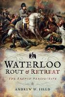 Waterloo: Rout and Retreat by Andrew W. Field