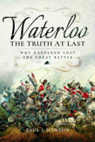 Waterloo: The Truth at Last Why Napoleon Lost the Great Battle by Paul L. Dawson