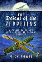 The Defeat of the Zeppelins Zeppelin Raids and Anti-Airship Operations 1916-18 by Mick Powis