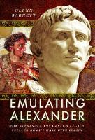 Emulating Alexander How Alexander the Great's Legacy Fuelled Rome's Wars with Persia by Glenn Barnett