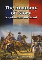 The Anatomy of Glory Napoleon and His Guard by Anne S.K. Brown