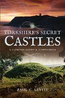Yorkshire's Secret Castles A Concise Guide and Companion by Paul C. Levitt