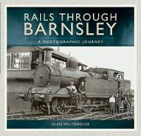 Rails Through Barnsley A Photographic Journey by Alan Whitehouse
