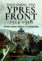 Defending the Ypres Front 1914 - 1918 Trenches, Shelters and Bunkers of the German Army by Jan Vancoillie, Kristof Blieck