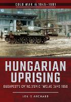 Hungarian Uprising Budapest's Cataclysmic Twelve Days, 1956 by Louis Archard