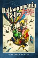 Balloonomania Belles Daredevil Divas Who First Took to the Sky by Sharon Wright