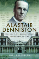 Alastair Denniston Code-Breaking from Room 40 to Berkeley Street and the Birth of GCHQ by Joel Greenberg