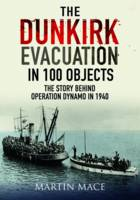 The Dunkirk Evacuation in 100 Objects The Story Behind Operation Dynamo in 1940 by Martin Mace