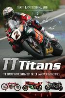 TT Titans The Twenty-Five Greatest Isle of Man Racing Machines by Matthew Richardson