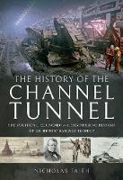 The History of The Channel Tunnel The Political, Economic and Engineering History of an Heroic Railway Project by Nicholas Faith