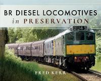 BR Diesel Locomotives in Preservation by Fred Kerr