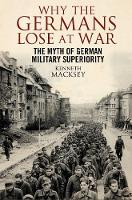 Why the Germans Lose at War The Myth of German Military Superiority by Kenneth Macksey