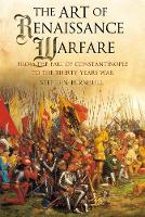 The Art of Renaissance Warfare From the Fall of Constantinople to the Thirty Years War by Stephen Turnbull