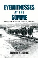 Eyewitnesses at the Somme A Muddy and Bloody Campaign 1916 1918 by Tim Cook