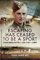 Escaping Has Ceased to be a Sport A Soldier's Memoir of Captivity and Escape in Italy and Germany by Frank Unwin