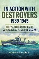 In Action with Destroyers 1939 1945 The Wartime Memoirs of Commander J A J Dennis DSC RN by Alec Dennis