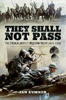 They Shall Not Pass The French Army on the Western Front 1914 - 1918 by Ian Sumner