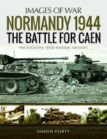 Normandy 1944: The Battle for Caen Rare Photographs from Wartime Archives by Simon Forty