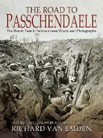 The Road to Passchendaele The Heroic Year in Soldiers' Own Words and Photographs by Richard Van Emden