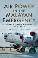 Air Power in the Malayan Emergency The RAF and Allied Air Forces in Malaya 1948 - 1960 by Official,History An