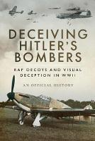 Deceiving Hitler's Bombers RAF Decoys and Visual Deception in WWII by An Official History