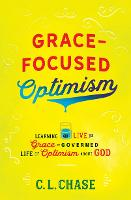 Grace-Focused Optimism Learning to Live the Grace-Governed Life of Optimism About God by C. L. Chase