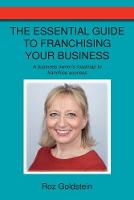 The Essential Guide to Franchising Your Business A Business Owner's Roadmap to Franchise Success by Roz Goldstein