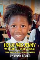 Hello Mrs Jenny, Welcome to our School! Volunteering in a South African Township by Jenny Baker