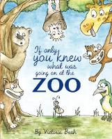 If only you knew what was going on at the zoo by Victoria Bush