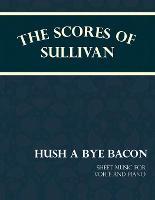 Sullivan's Scores - Hush a Bye Bacon - Sheet Music for Voice and Piano by Arthur (Memorial University of Newfoundland Canada) Sullivan, F C Barnard