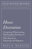 House Decoration - Comprising Whitewashing, Paperhanging, Painting, Etc. - With Numerous Engravings and Diagrams by Paul N Hasluck