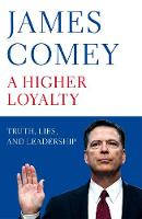 A Higher Loyalty Truth, Lies, and Leadership by James Comey