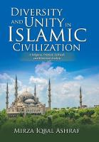Diversity and Unity in Islamic Civilization A Religious, Political, Cultural, and Historical Analysis by Mirza Iqbal Ashraf