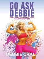 Go Ask Debbie Health and Fitness Tips from a Seasoned Expert by Debbie Crall