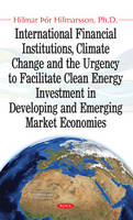 International Financial Institutions, Climate Change & the Urgency to Facilitate Clean Energy Investment in Developing & Emerging Market Economies by Hilmar Hilmarsson