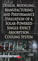 Design, Modeling, Manufacturing & Performance Evaluation of a Solar-Powered Single-Effect Absorption Cooling System by Vahid Vakiloroaya