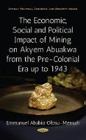 Economic, Social & Political Impact of Mining on Akyem Abuakwa from the Pre-Colonial Era up to 1943 by Emmanuel Ababio Ofosu-Mensah