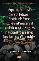 Exploring Potential Synergy between Sustainable Forest Ecosystem Management & Technological Progress in Regionally Segmented Canadian Logging Industries Bioeconomic Perspectives & Nonparametric Modeli by Asghedom Ghebremichael