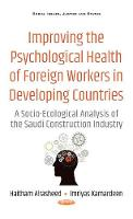 Improving the Psychological Health of Foreign Workers in Developing Countries A Socio-Ecological Analysis of the Saudi Construction Industry by Imriyas Kamardeen