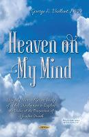 Heaven on My Mind Using the Harvard Grant Study of Adult Development to Explore the Value of the Prospection of Life After Death by George E. Vaillant