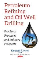 Petroleum Refining & Oil Well Drilling Problems, Processes & Industry Prospects by Kenneth F Olson
